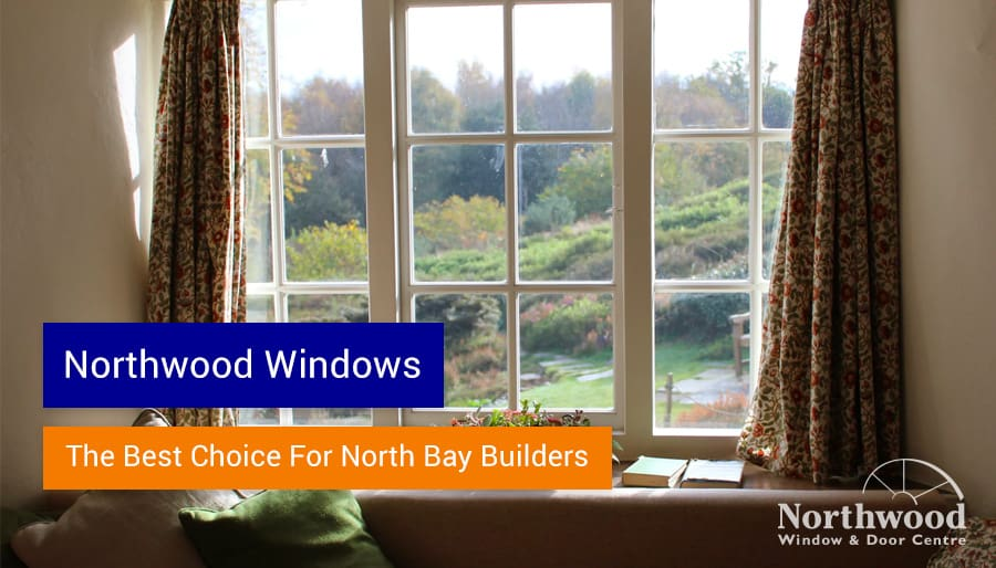 Northwood Windows: The Best Choice for North Bay Builders